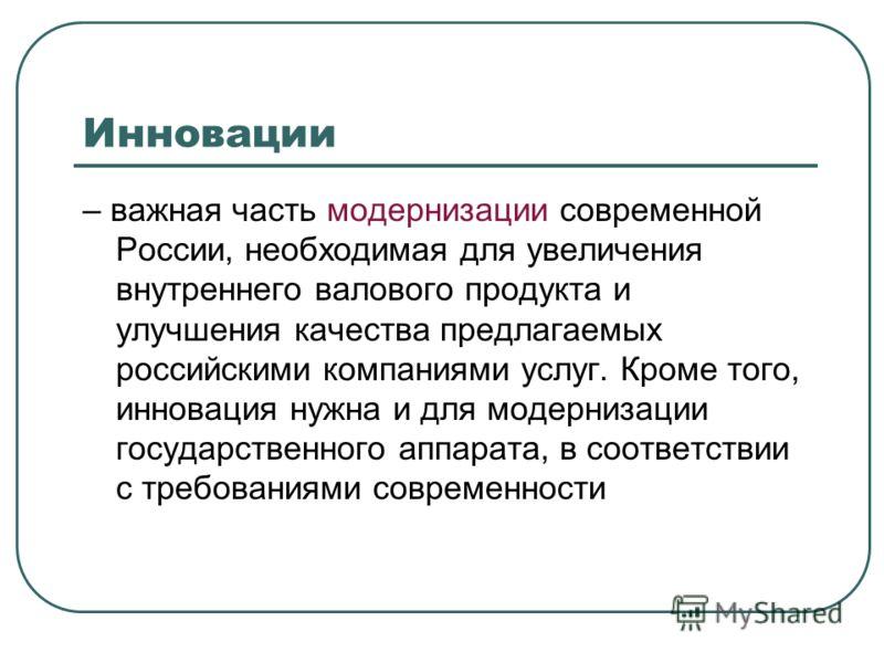Инновации – важная часть модернизации современной России, необходимая для увеличения внутреннего валового продукта и улучшения качества предлагаемых российскими компаниями услуг. Кроме того, инновация нужна и для модернизации государственного аппарат