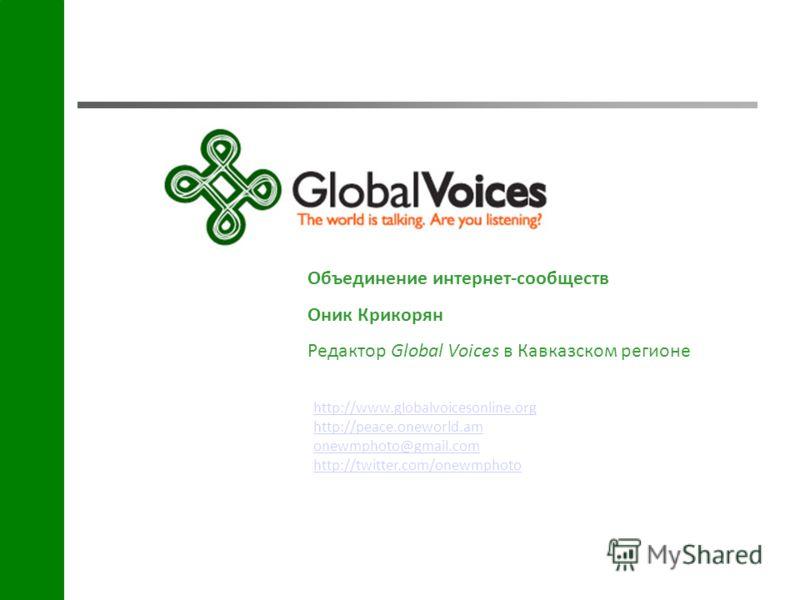 http://www.globalvoicesonline.org http://peace.oneworld.am onewmphoto@gmail.com http://twitter.com/onewmphoto Объединение интернет-сообществ Оник Крикорян Редактор Global Voices в Кавказском регионе