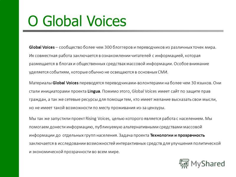 О Global Voices Global Voices – сообщество более чем 300 блоггеров и переводчиков из различных точек мира. Их совместная работа заключается в ознакомлении читателей с информацией, которая размещается в блогах и общественных средствах массовой информа