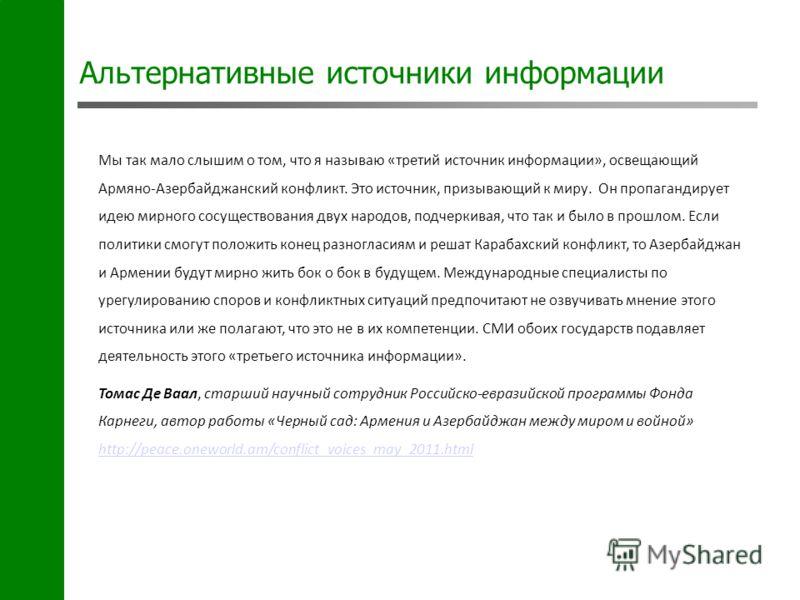 Альтернативные источники информации Мы так мало слышим о том, что я называю «третий источник информации», освещающий Армяно-Азербайджанский конфликт. Это источник, призывающий к миру. Он пропагандирует идею мирного сосуществования двух народов, подче