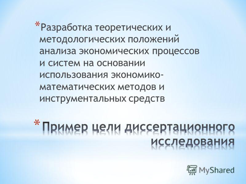* Разработка теоретических и методологических положений анализа экономических процессов и систем на основании использования экономико- математических методов и инструментальных средств