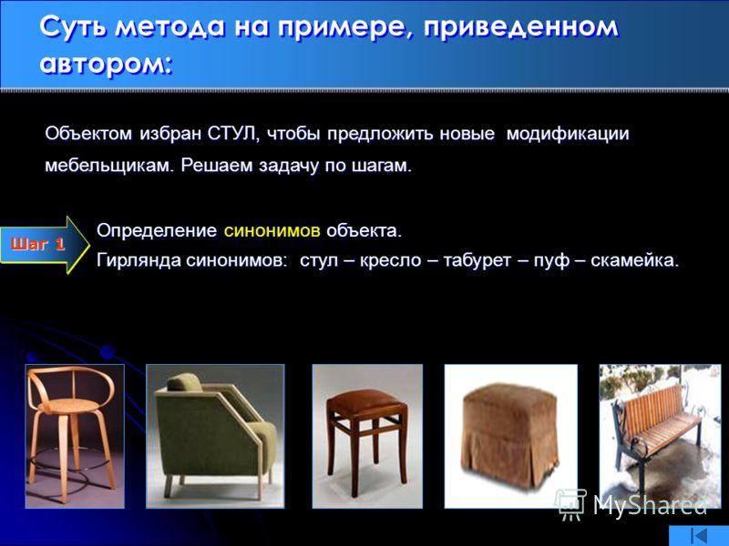Суть метода на примере, приведенном автором: Определение объекта. Определение синонимов объекта. Гирлянда синонимов: стул – кресло – табурет – пуф – скамейка. Объектом избран СТУЛ, чтобы предложить новые модификации мебельщикам. Решаем задачу по шага