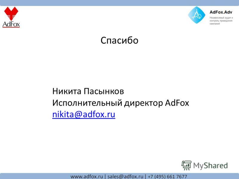 Спасибо Никита Пасынков Исполнительный директор AdFox nikita@adfox.ru