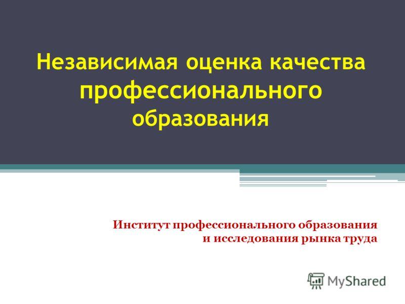 Независимая оценка качества профессионального образования Институт профессионального образования и исследования рынка труда