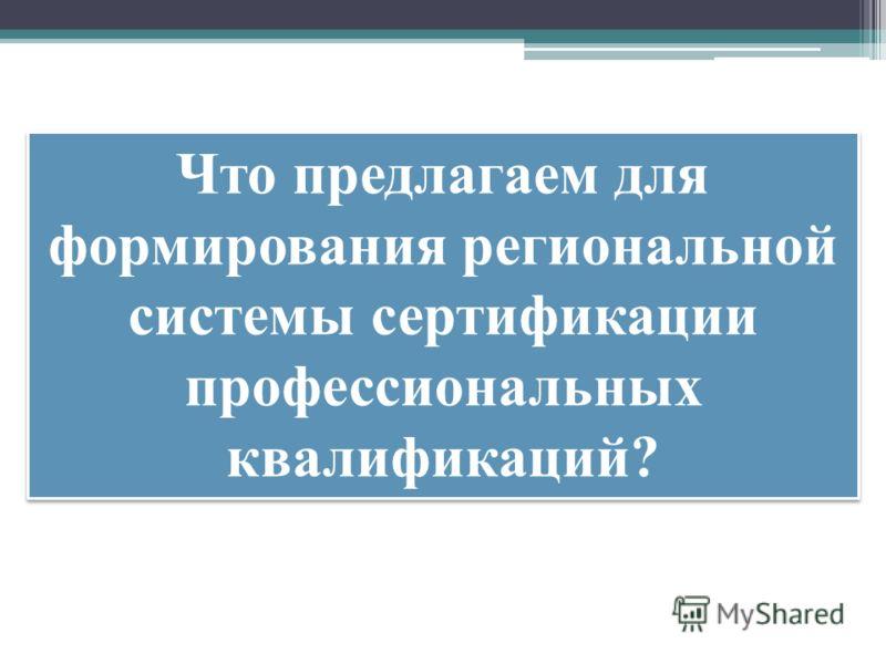 Что предлагаем для формирования региональной системы сертификации профессиональных квалификаций?