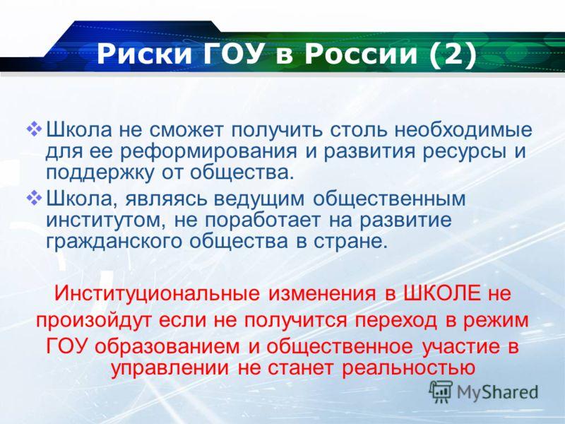 Риски ГОУ в России (2) Школа не сможет получить столь необходимые для ее реформирования и развития ресурсы и поддержку от общества. Школа, являясь ведущим общественным институтом, не поработает на развитие гражданского общества в стране. Институциона