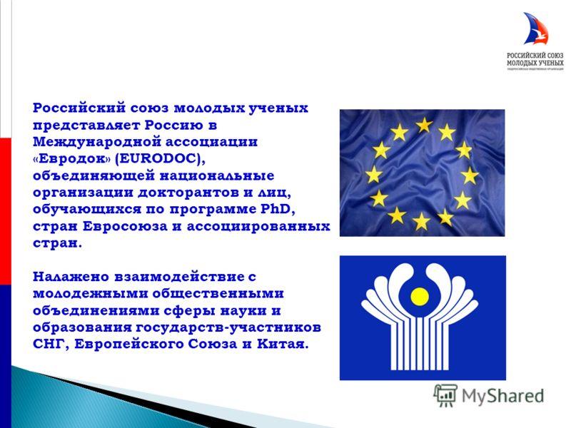 Российский союз молодых ученых представляет Россию в Международной ассоциации «Евродок» (EURODOC), объединяющей национальные организации докторантов и лиц, обучающихся по программе PhD, стран Евросоюза и ассоциированных стран. Налажено взаимодействие