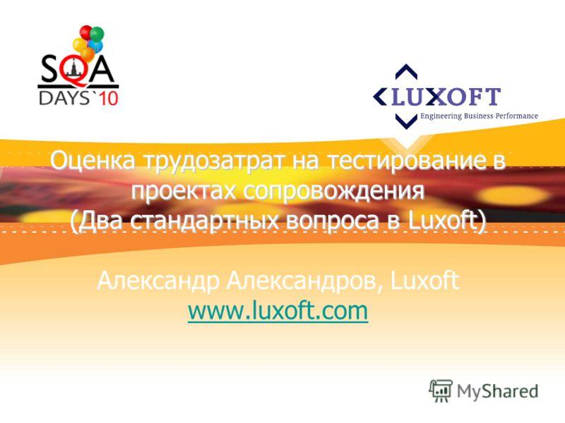 Оценка трудозатрат на тестирование в проектах сопровождения (Два стандартных вопроса в Luxoft) Оценка трудозатрат на тестирование в проектах сопровождения (Два стандартных вопроса в Luxoft) Александр Александров, Luxoft www.luxoft.com www.luxoft.com