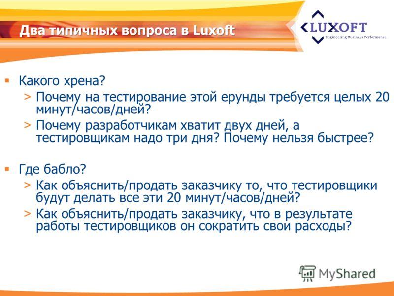 Два типичных вопроса в Luxoft Какого хрена? > Почему на тестирование этой ерунды требуется целых 20 минут/часов/дней? > Почему разработчикам хватит двух дней, а тестировщикам надо три дня? Почему нельзя быстрее? Где бабло? > Как объяснить/продать зак