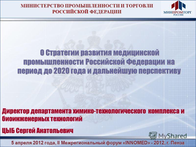 5 апреля 2012 года, II Межрегиональный форум «INNOMED» - 2012, г. Пенза МИНИСТЕРСТВО ПРОМЫШЛЕННОСТИ И ТОРГОВЛИ РОССИЙСКОЙ ФЕДЕРАЦИИ О Стратегии развития медицинской промышленности Российской Федерации на период до 2020 года и дальнейшую перспективу О