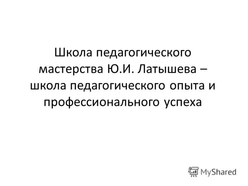 Школа педагогического мастерства Ю.И. Латышева – школа педагогического опыта и профессионального успеха