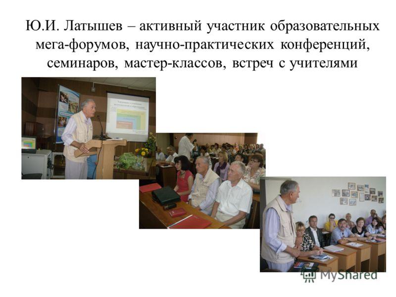 Ю.И. Латышев – активный участник образовательных мега-форумов, научно-практических конференций, семинаров, мастер-классов, встреч с учителями