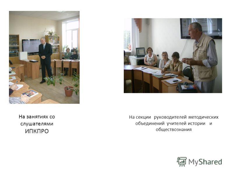 На занятиях со слушателями ИПКПРО На секции руководителей методических объединений учителей истории и обществознания