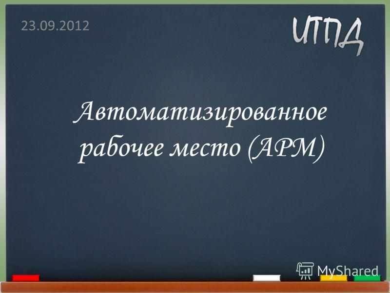 Автоматизированное рабочее место (АРМ) 23.09.2012