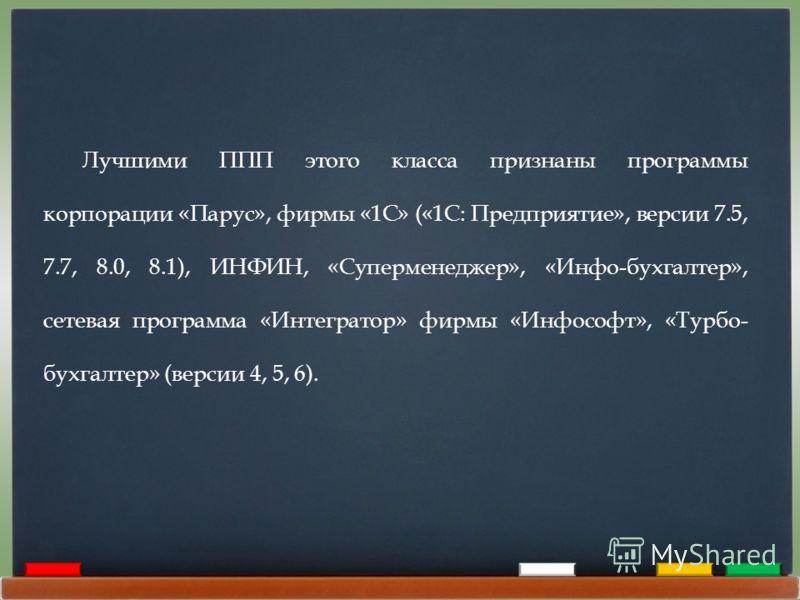 Лучшими ППП этого класса признаны программы корпорации «Парус», фирмы «1С» («1С: Предприятие», версии 7.5, 7.7, 8.0, 8.1), ИНФИН, «Суперменеджер», «Инфо-бухгалтер», сетевая программа «Интегратор» фирмы «Инфософт», «Турбо- бухгалтер» (версии 4, 5, 6).