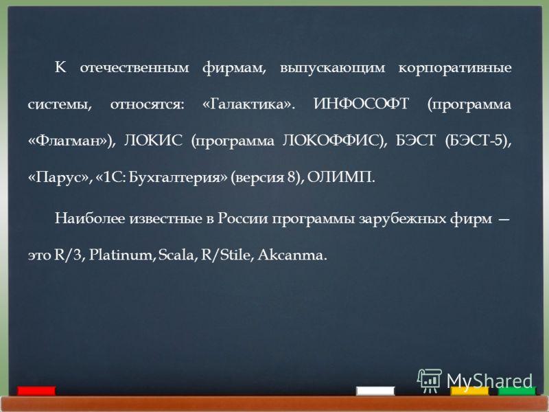 К отечественным фирмам, выпускающим корпоративные системы, относятся: «Галактика». ИНФОСОФТ (программа «Флагман»), ЛОКИС (программа ЛОКОФФИС), БЭСТ (БЭСТ-5), «Парус», «1C: Бухгалтерия» (версия 8), ОЛИМП. Наиболее известные в России программы зарубежн
