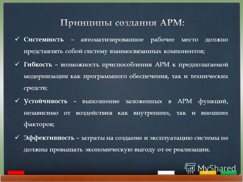 Системность – автоматизированное рабочее место должно представлять собой систему взаимосвязанных компонентов; Гибкость – возможность приспособления АРМ к предполагаемой модернизации как программного обеспечения, так и технических средств; Устойчивост