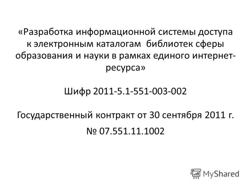 «Разработка информационной системы доступа к электронным каталогам библиотек сферы образования и науки в рамках единого интернет- ресурса» Шифр 2011-5.1-551-003-002 Государственный контракт от 30 сентября 2011 г. 07.551.11.1002