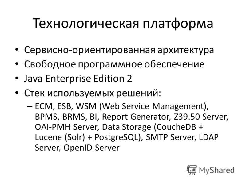Технологическая платформа Сервисно-ориентированная архитектура Свободное программное обеспечение Java Enterprise Edition 2 Стек используемых решений: – ECM, ESB, WSM (Web Service Management), BPMS, BRMS, BI, Report Generator, Z39.50 Server, OAI-PMH S