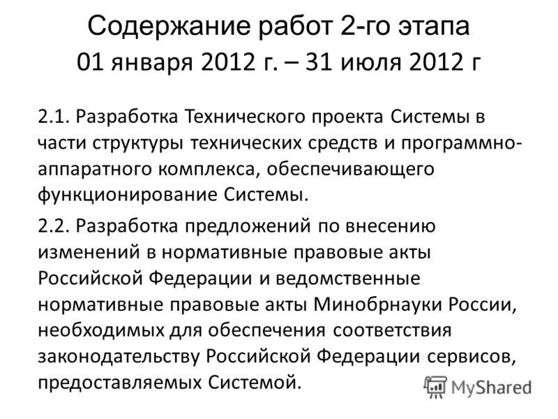 Содержание работ 2-го этапа 01 января 2012 г. – 31 июля 2012 г 2.1. Разработка Технического проекта Системы в части структуры технических средств и программно- аппаратного комплекса, обеспечивающего функционирование Системы. 2.2. Разработка предложен