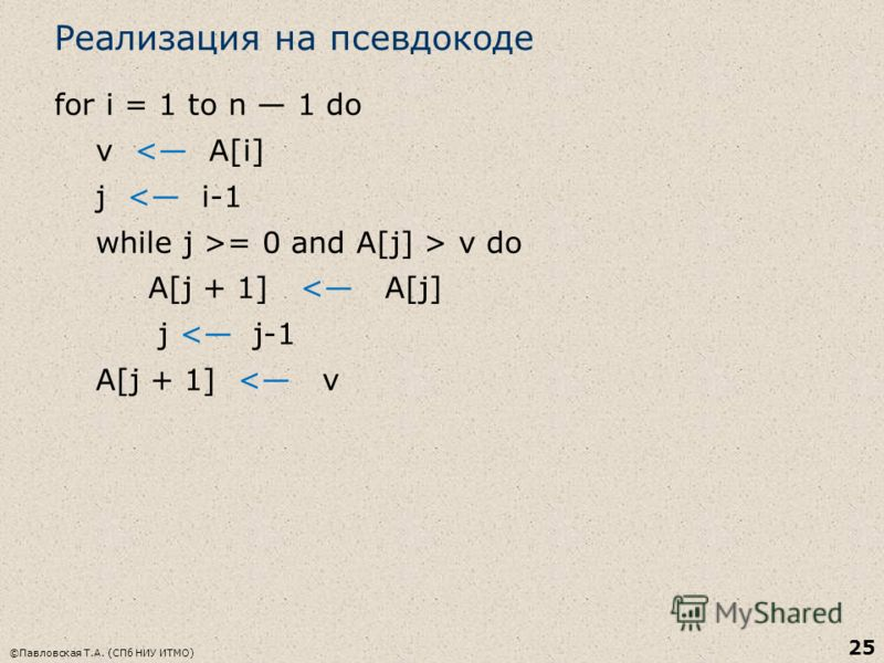 Реализация на псевдокоде for i = 1 to n 1 do v < A[i] j < i-1 while j >= 0 and A[j] > v do A[j + 1] < A[j] j < j-1 A[j + 1] < v ©Павловская Т.А. (СПб НИУ ИТМО) 25