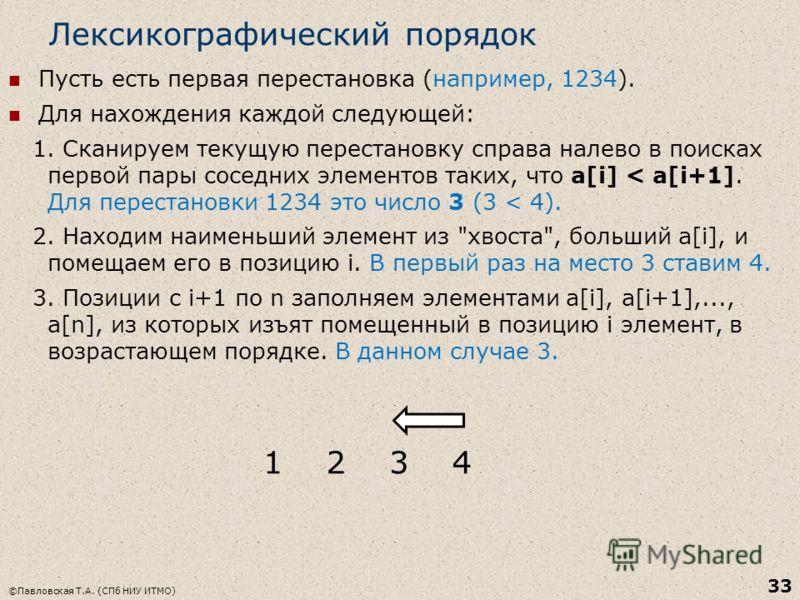 Лексикографический порядок Пусть есть первая перестановка (например, 1234). Для нахождения каждой следующей: 1. Cканируем текущую перестановку справа налево в поисках первой пары соседних элементов таких, что a[i] < a[i+1]. Для перестановки 1234 это