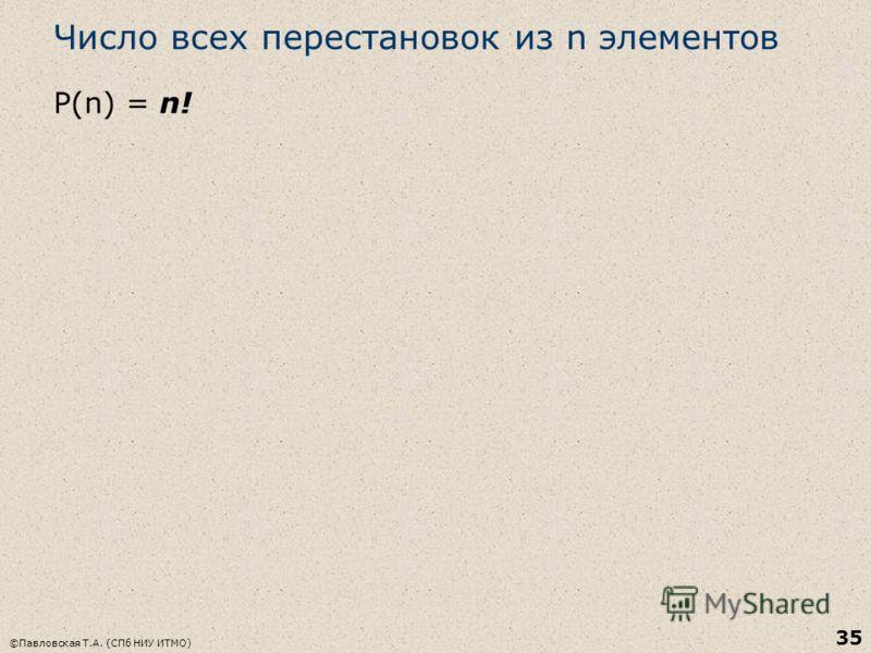 Число всех перестановок из n элементов Р(n) = n! ©Павловская Т.А. (СПб НИУ ИТМО) 35