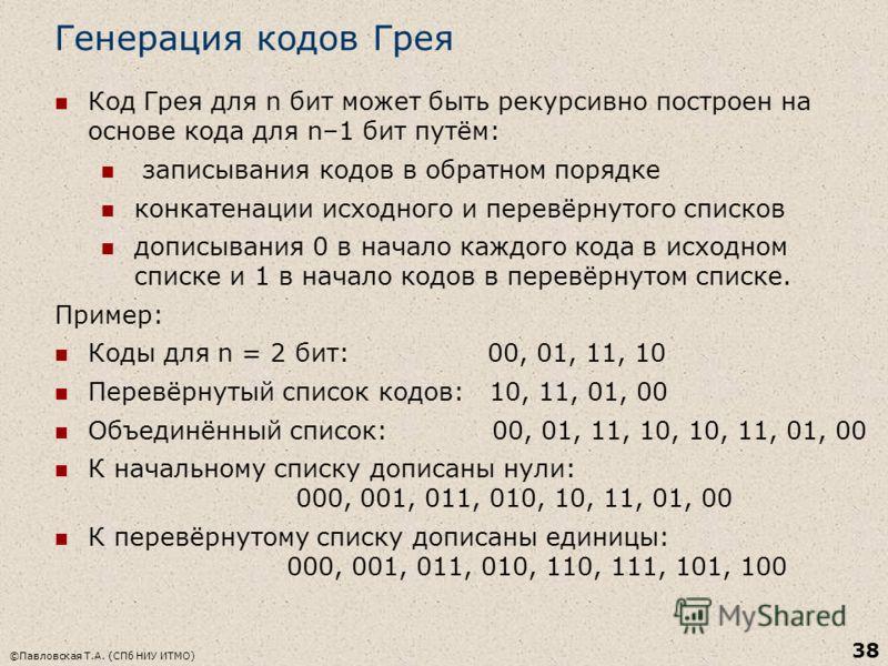Генерация кодов Грея Код Грея для n бит может быть рекурсивно построен на основе кода для n–1 бит путём: записывания кодов в обратном порядке конкатенации исходного и перевёрнутого списков дописывания 0 в начало каждого кода в исходном списке и 1 в н