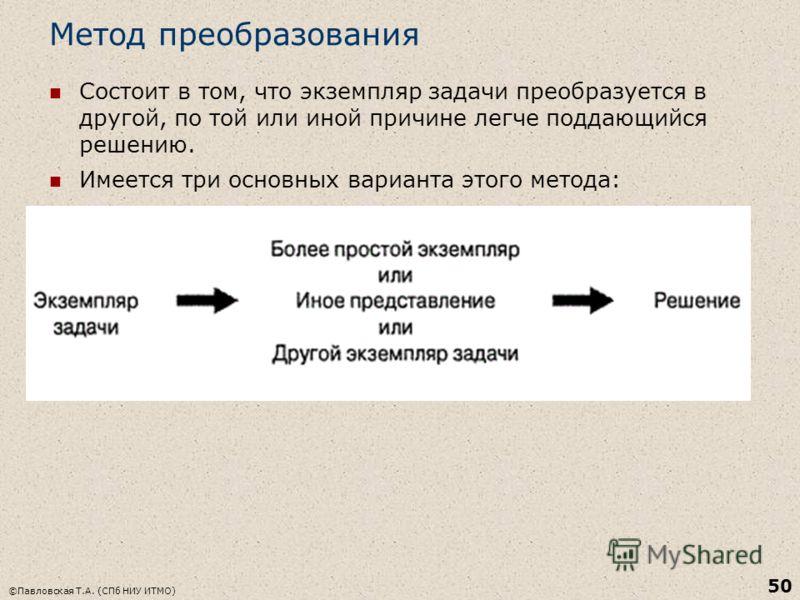 Метод преобразования Состоит в том, что экземпляр задачи преобразуется в другой, по той или иной причине легче поддающийся решению. Имеется три основных варианта этого метода: ©Павловская Т.А. (СПб НИУ ИТМО) 50