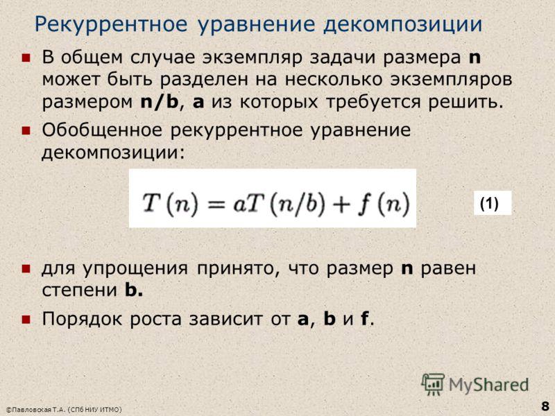 Рекуррентное уравнение декомпозиции В общем случае экземпляр задачи размера n может быть разделен на несколько экземпляров размером n/b, а из которых требуется решить. Обобщенное рекуррентное уравнение декомпозиции: для упрощения принято, что размер