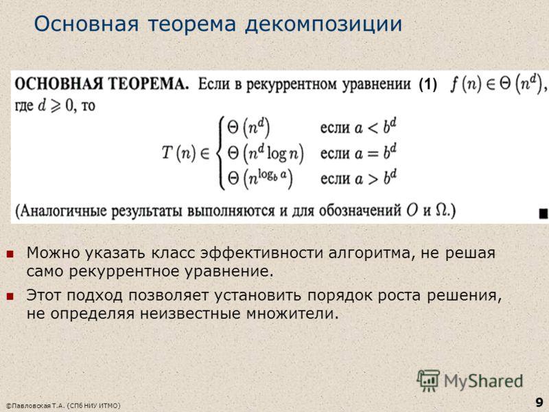 Основная теорема декомпозиции Можно указать класс эффективности алгоритма, не решая само рекуррентное уравнение. Этот подход позволяет установить порядок роста решения, не определяя неизвестные множители. ©Павловская Т.А. (СПб НИУ ИТМО) 9 (1)