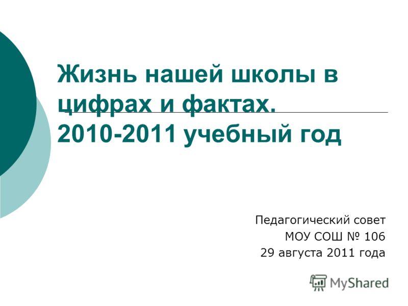 Жизнь нашей школы в цифрах и фактах. 2010-2011 учебный год Педагогический совет МОУ СОШ 106 29 августа 2011 года