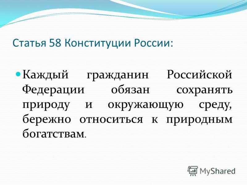 Статья 58 Конституции России: Каждый гражданин Российской Федерации обязан сохранять природу и окружающую среду, бережно относиться к природным богатствам.