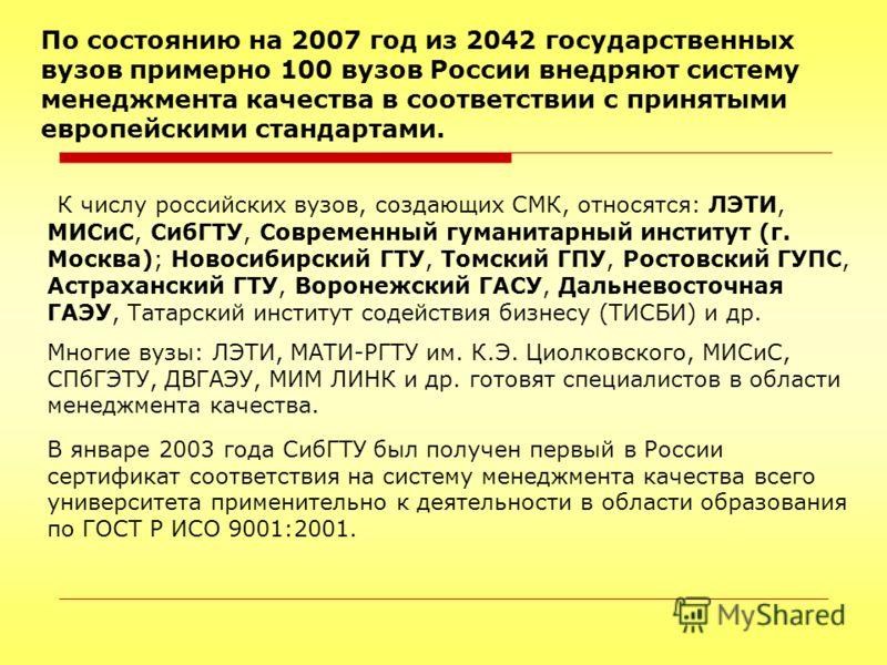 По состоянию на 2007 год из 2042 государственных вузов примерно 100 вузов России внедряют систему менеджмента качества в соответствии с принятыми европейскими стандартами. К числу российских вузов, создающих СМК, относятся: ЛЭТИ, МИСиС, СибГТУ, Совре