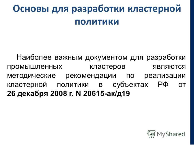 Основы для разработки кластерной политики Наиболее важным документом для разработки промышленных кластеров являются методические рекомендации по реализации кластерной политики в субъектах РФ от 26 декабря 2008 г. N 20615-ак/д19
