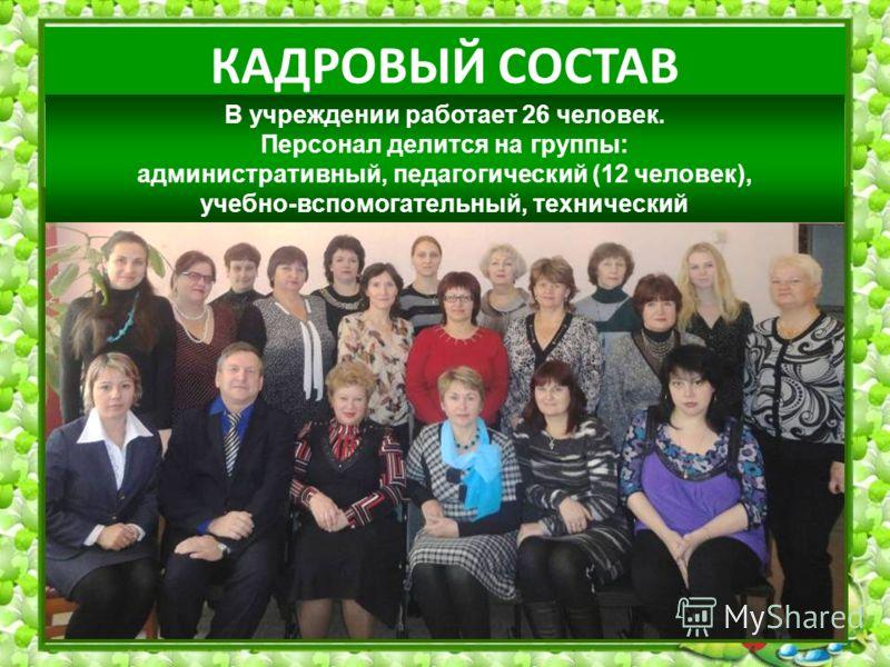 КАДРОВЫЙ СОСТАВ В учреждении работает 26 человек. Персонал делится на группы: административный, педагогический (12 человек), учебно-вспомогательный, технический