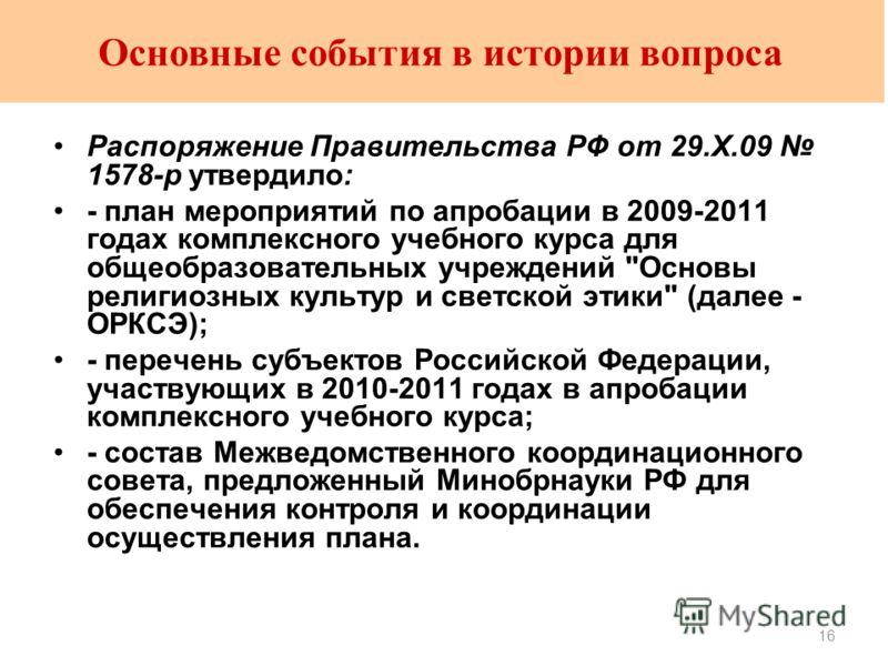 16 Основные события в истории вопроса Распоряжение Правительства РФ от 29.X.09 1578-р утвердило: - план мероприятий по апробации в 2009-2011 годах комплексного учебного курса для общеобразовательных учреждений
