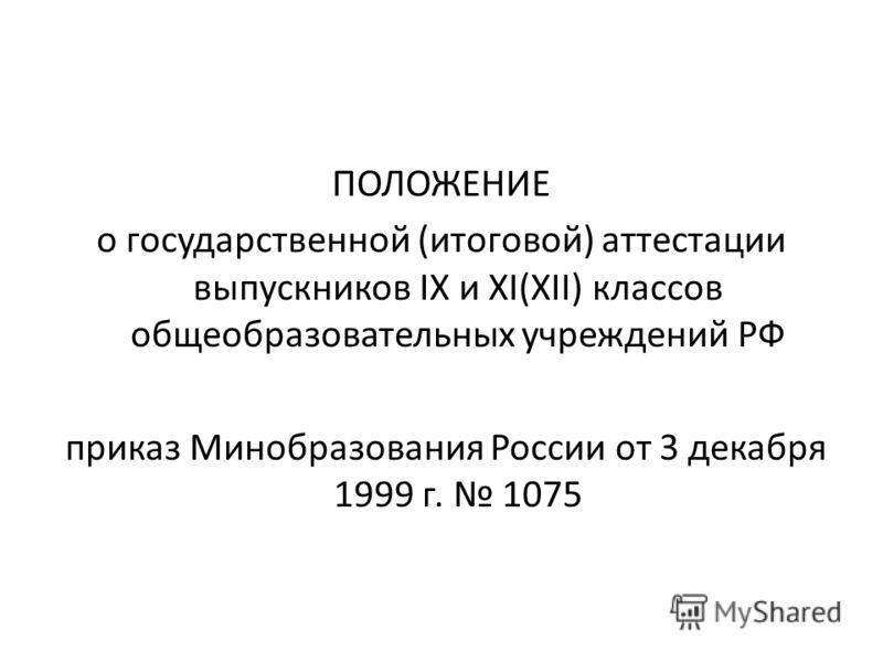 ПОЛОЖЕНИЕ о государственной (итоговой) аттестации выпускников IX и XI(XII) классов общеобразовательных учреждений РФ приказ Минобразования России от 3 декабря 1999 г. 1075