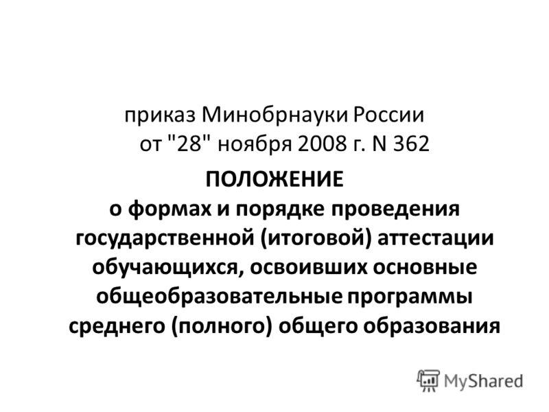 приказ Минобрнауки России от 28 ноября 2008 г. N 362 ПОЛОЖЕНИЕ о формах и порядке проведения государственной (итоговой) аттестации обучающихся, освоивших основные общеобразовательные программы среднего (полного) общего образования