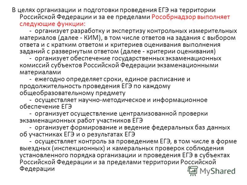 В целях организации и подготовки проведения ЕГЭ на территории Российской Федерации и за ее пределами Рособрнадзор выполняет следующие функции: - организует разработку и экспертизу контрольных измерительных материалов (далее - КИМ), в том числе ответо