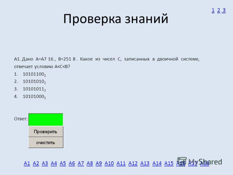 Проверка знаний А1. Дано А=A7 16, B=251 8. Какое из чисел C, записанных в двоичной системе, отвечает условию A