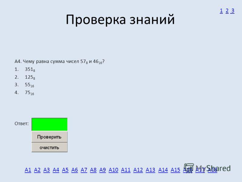 Проверка знаний А4. Чему равна сумма чисел 57 8 и 46 16 ? 1. 351 8 2. 125 8 3. 55 16 4. 75 16 Ответ: А1А1 А2 А3 А4 А5 А6 А7 А8 А9 А10 А11 А12 А13 А14 А15 А16 А17 А18А2А3А4А5А6А7А8А9А10А11А12А13А14А15А16А17А18 11 2 32 3