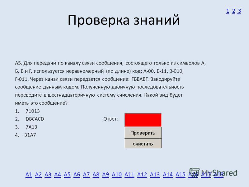 Проверка знаний А5. Для передачи по каналу связи сообщения, состоящего только из символов А, Б, В и Г, используется неравномерный (по длине) код: А-00, Б-11, В-010, Г-011. Через канал связи передается сообщение: ГБВАВГ. Закодируйте сообщение данным к