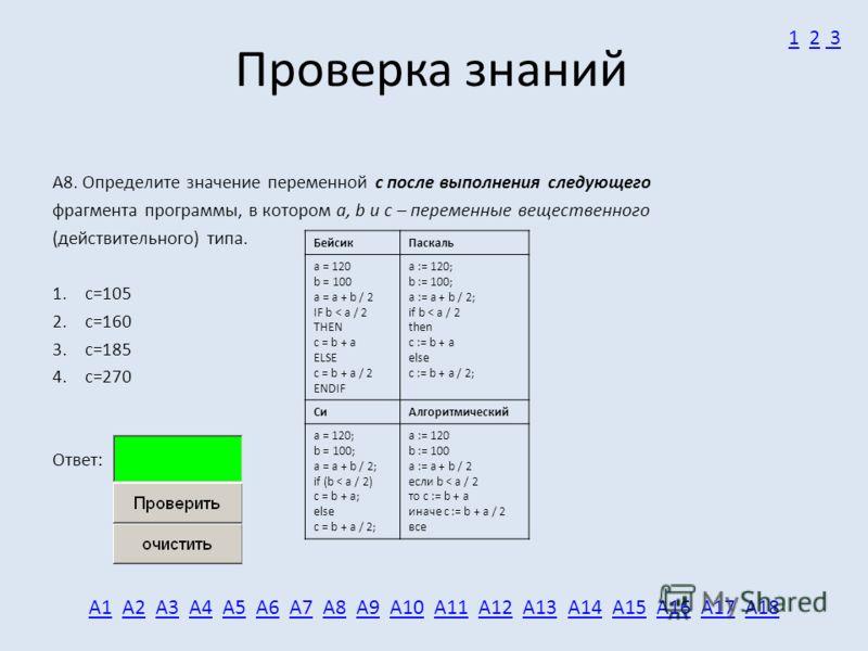 Проверка знаний А8. Определите значение переменной c после выполнения следующего фрагмента программы, в котором a, b и с – переменные вещественного (действительного) типа. 1.c=105 2.c=160 3.c=185 4.c=270 Ответ: А1А1 А2 А3 А4 А5 А6 А7 А8 А9 А10 А11 А1
