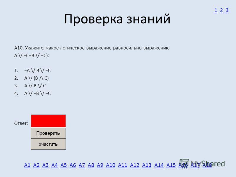Проверка знаний А10. Укажите, какое логическое выражение равносильно выражению A \/ ¬( ¬B \/ ¬C): 1. ¬A \/ B \/ ¬C 2. A \/ (B /\ C) 3. A \/ B \/ C 4. A \/ ¬B \/ ¬C Ответ: А1А1 А2 А3 А4 А5 А6 А7 А8 А9 А10 А11 А12 А13 А14 А15 А16 А17 А18А2А3А4А5А6А7А8А