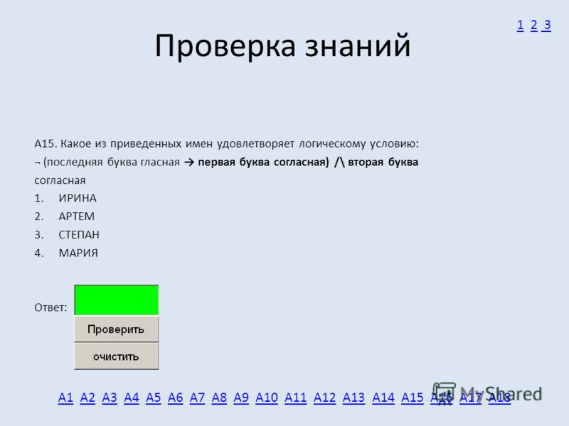 Проверка знаний А15. Какое из приведенных имен удовлетворяет логическому условию: ¬ (последняя буква гласная первая буква согласная) /\ вторая буква согласная 1. ИРИНА 2. АРТЕМ 3. СТЕПАН 4. МАРИЯ Ответ: А1А1 А2 А3 А4 А5 А6 А7 А8 А9 А10 А11 А12 А13 А1