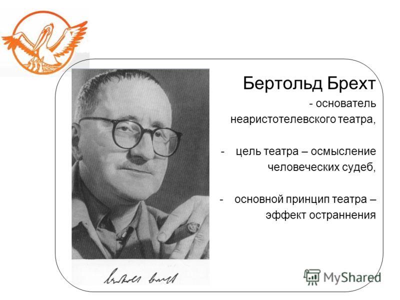 Бертольд Брехт - основатель неаристотелевского театра, -цель театра – осмысление человеческих судеб, -основной принцип театра – эффект остраннения