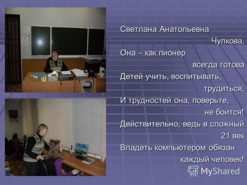 Светлана Анатольевна Чулкова, Она – как пионер всегда готова Детей учить, воспитывать, трудиться, И трудностей она, поверьте, не боится! Действительно, ведь в сложный 21 век Владеть компьютером обязан каждый человек!