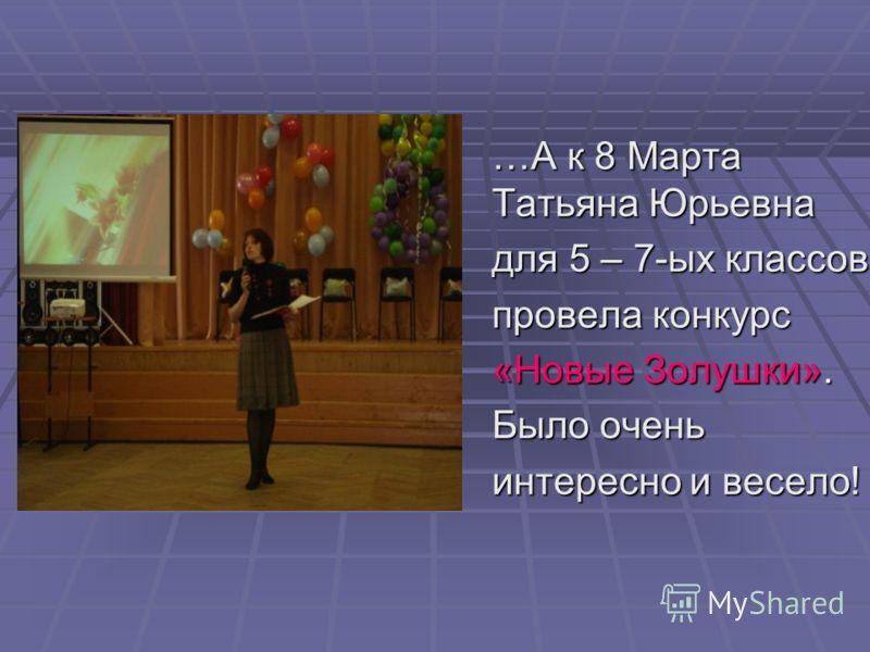 …А к 8 Марта Татьяна Юрьевна для 5 – 7-ых классов провела конкурс «Новые Золушки». Было очень интересно и весело!