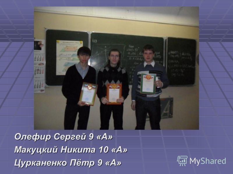 Олефир Сергей 9 «А» Макуцкий Никита 10 «А» Цурканенко Пётр 9 «А»